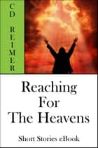 Reaching For The Heavens (Short Stories) ebook by C.D. Reimer