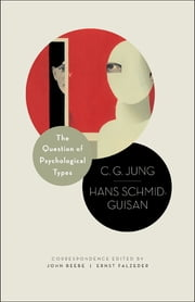 The Question of Psychological Types - The Correspondence of C. G. Jung and Hans Schmid-Guisan, 1915-1916 ebook by C. G. Jung,John Beebe,Ernst Falzeder,Hans Schmid-Guisan