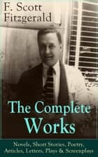 The Complete Works of F. Scott Fitzgerald: Novels, Short Stories, Poetry, Articles, Letters, Plays & Screenplays - From the author of The Great Gatsby, The Side of Paradise, Tender Is the Night, The Beautiful and Damned, The Love of the Last Tycoon, The Curious Case of Benjamin Button and many other notable works ebook by F. Scott Fitzgerald