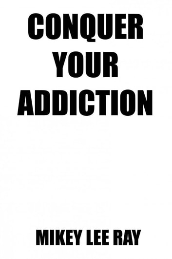 Conquer Your Addiction ebook by Mikey Lee Ray