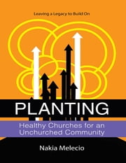 Planting Healthy Churches for an Unchurched Community: Leaving a Legacy to Build On ebook by Nakia Melecio