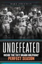 Undefeated - Inside the 1972 Miami Dolphins' Perfect Season ebook by Mike Freeman