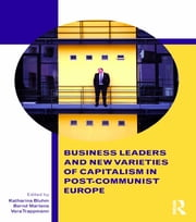Business Leaders and New Varieties of Capitalism in Post-Communist Europe ebook by Katharina Bluhm,Bernd Martens,Vera Trappmann