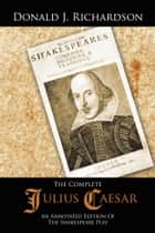 The Complete Julius Caesar - An Annotated Edition of the Shakespeare Play ebook by Donald J. Richardson