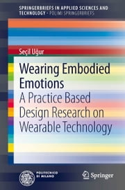 Wearing Embodied Emotions - A Practice Based Design Research on Wearable Technology ebook by Seçil Uğur
