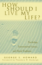 How Should I Live My Life? - Psychology, Environmental Science, and Moral Traditions ebook by George S. Howard