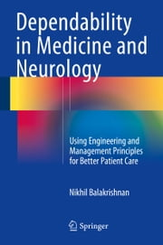 Dependability in Medicine and Neurology - Using Engineering and Management Principles for Better Patient Care ebook by Nikhil Balakrishnan