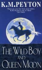 The Wild Boy And Queen Moon ebook by K M Peyton