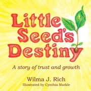 Little Seed's Destiny - A Story of Trust and Growth ebook by Cynthia Markle, Wilma J. Rich