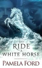 To Ride a White Horse - An Irish Historical Love Story ebook by Pamela Ford