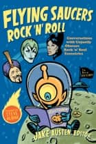 Flying Saucers Rock 'n' Roll - Conversations with Unjustly Obscure Rock 'n' Soul Eccentrics ebook by Jake Austen