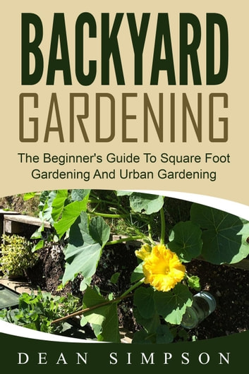 Backyard Gardening: The Beginner's Guide To Square Foot Gardening And Urban Gardening ebook by Dean Simpson
