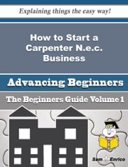 How to Start a Carpenter N.e.c. Business (Beginners Guide) ebook by Tamie Clevenger,Sam Enrico