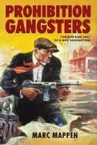 Prohibition Gangsters - The Rise and Fall of a Bad Generation ebook by Marc Mappen