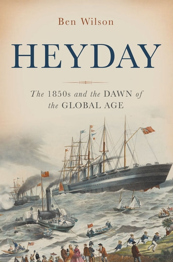 Heyday - The 1850s and the Dawn of the Global Age ebook by Ben Wilson