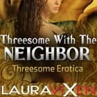 Threesome With The Neighbor: Threesome Erotica audiobook by Laura Vixen