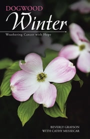 Dogwood Winter - Weathering Cancer with Hope ebook by Beverly Grayson with Cathy Messecar