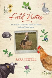 Field Notes - A City Girl's Search for Heart and Home in Rural Nova Scotia ebook by Sara Jewell