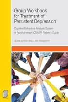 Group Workbook for Treatment of Persistent Depression ebook by Liliane Sayegh,J. Kim Penberthy
