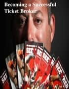 Becoming a Successful Ticket Broker ebook by V.T.