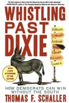 Whistling Past Dixie - How Democrats Can Win Without the South ebook by Thomas F. Schaller