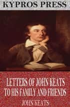 Letters of John Keats to His Family and Friends ebook by John Keats