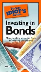 The Pocket Idiot's Guide to Investing in Bonds - Money-Making Strategies from an Investing Professional ebook by Ken Little