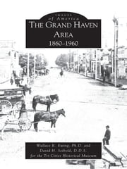 Grand Haven Area 1860-1960, The ebook by Wallace K. Ewing Ph.D.,David H. Seibold D.D.S.,Tri-Cities Historical Museum