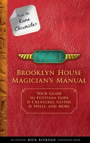 From the Kane Chronicles: Brooklyn House Magician's Manual - Your Guide to Egyptian Gods & Creatures, Glyphs & Spells, and More ebook by Rick Riordan