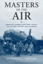 Masters of the Air - America's Bomber Boys Who Fought the Air War Against Nazi Germany ebook by Donald L. Miller