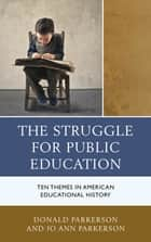 The Struggle for Public Education - Ten Themes in American Educational History ebook by Donald Parkerson, Jo Ann Parkerson