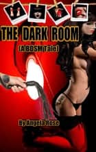 The Dark Room ( A BDSM Tale) ebook by Angela Rose