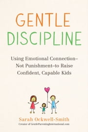 Gentle Discipline - Using Emotional Connection--Not Punishment--to Raise Confident, Capable Kids ebook by Sarah Ockwell-Smith