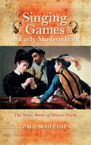 Singing Games in Early Modern Italy - The Music Books of Orazio Vecchi ebook by Paul Schleuse