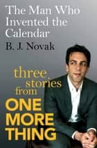 The Man Who Invented the Calendar - Three Stories from One More Thing ebook by B. J. Novak