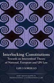 Interlocking Constitutions - Towards an Interordinal Theory of National, European and UN Law ebook by Luis I Gordillo