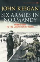 Six Armies In Normandy - From D-Day to the Liberation of Paris June 6th-August 25th,1944 ebook by