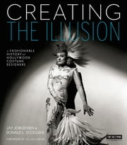 Creating the Illusion (Turner Classic Movies) - A Fashionable History of Hollywood Costume Designers ebook by Jay Jorgensen,Donald L. Scoggins,Ali MacGraw