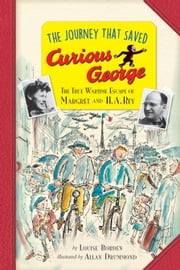 The Journey That Saved Curious George Young Readers Edition - The True Wartime Escape of Margret and H.A. Rey ebook by Allan Drummond,Louise Borden