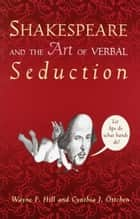 Shakespeare and the Art of Verbal Seduction ebook by Wayne F. Hill,Cynthia J. Ottchen