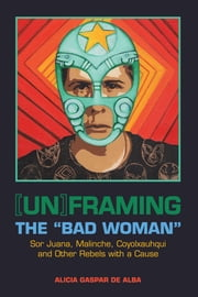 "[Un]framing the ""Bad Woman"" - Sor Juana, Malinche, Coyolxauhqui, and Other Rebels with a Cause ebook by Alicia Gaspar de Alba"