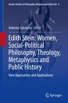 Edith Stein: Women, Social-Political Philosophy, Theology, Metaphysics and Public History - New Approaches and Applications ebook by Antonio Calcagno