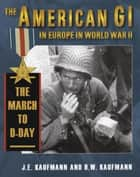 The American GI in Europe in World War II: The March to D-Day ebook by J. E. Kaufmann, H. W. Kaufmann