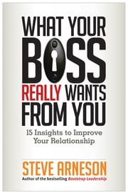 What Your Boss Really Wants from You - 15 Insights to Improve Your Relationship ebook by Steve Arneson