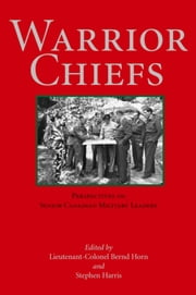 Warrior Chiefs - Perspectives on Senior Canadian Military Leaders ebook by Colonel Bernd Horn,Stephen Harris