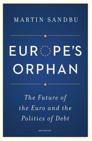 Europe's Orphan - The Future of the Euro and the Politics of Debt ebook by Martin Sandbu, Martin Sandbu