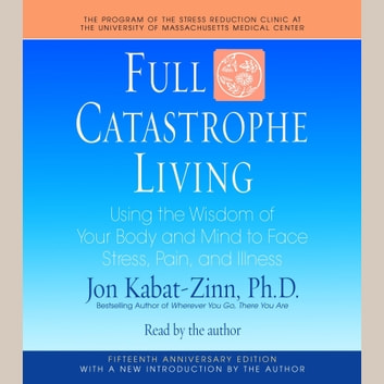 Full Catastrophe Living - Using the Wisdom of Your Body and Mind to Face Stress, Pain, and Illness audiobook by Jon Kabat-Zinn