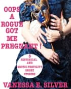 Oops A Rogue Got Me Pregnant! - 5 Historical And Erotic Fertility Short Stories ebook by Vanessa E Silver