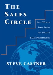 The Sales Circle - Real World Sales Skills for Today's Sales Professional ebook by Steve Castner