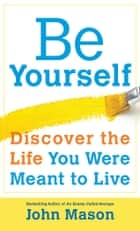 Be Yourself--Discover the Life You Were Meant to Live ebook by John Mason